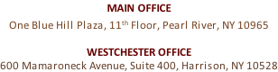MAIN OFFICE One Blue Hill Plaza, 11th Floor, Pearl River, NY 10965  WESTCHESTER OFFICE 600 Mamaroneck Avenue, Suite 400, Harrison, NY 10528